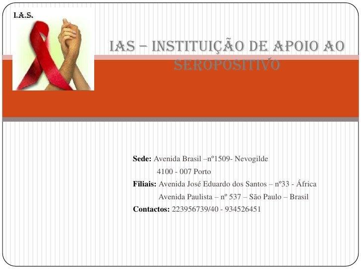 IAS – Instituição de Apoio ao Seropositivo<br />Sede: Avenida Brasil –nº1509- Nevogilde <br />           4100 - 007 Porto<...