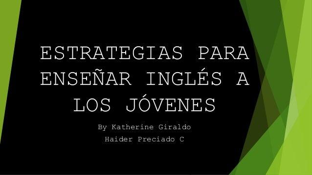 ESTRATEGIAS PARA ENSEÑAR INGLÉS A LOS JÓVENES By Katherine Giraldo Haider Preciado C