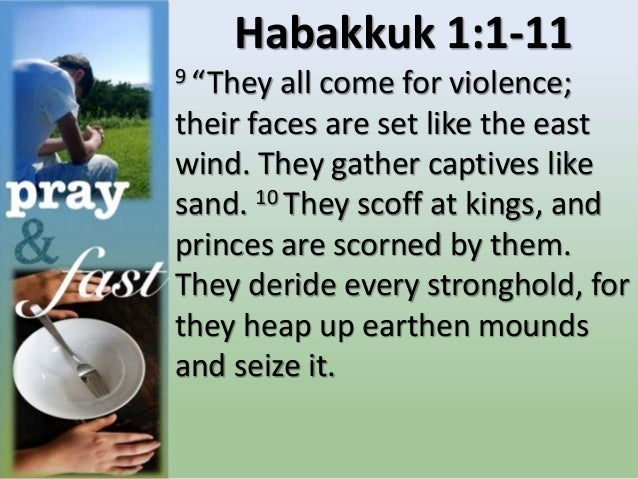 """Habakkuk 1:1-11 9 """"They all come for violence; their faces are set like the east wind. They gather captives like sand. 10 ..."""