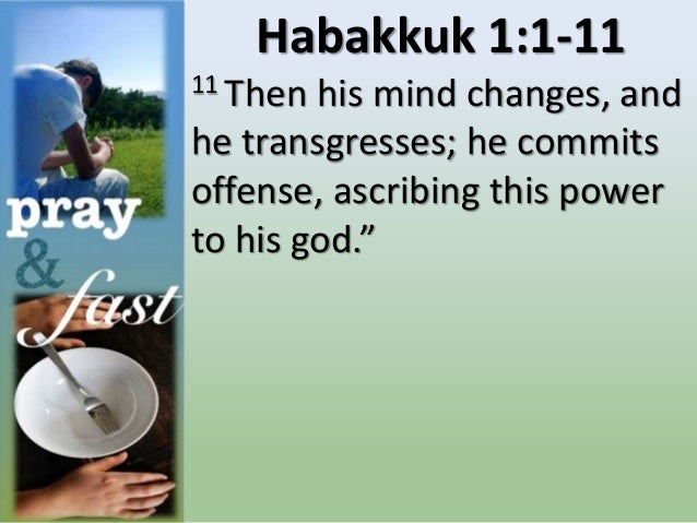 """Habakkuk 1:1-11 11 Then his mind changes, and he transgresses; he commits offense, ascribing this power to his god."""""""