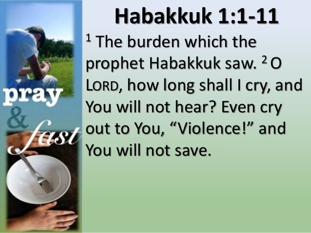 Habakkuk 1:1-11 1 The burden which the prophet Habakkuk saw. 2 O LORD, how long shall I cry, and You will not hear? Even c...