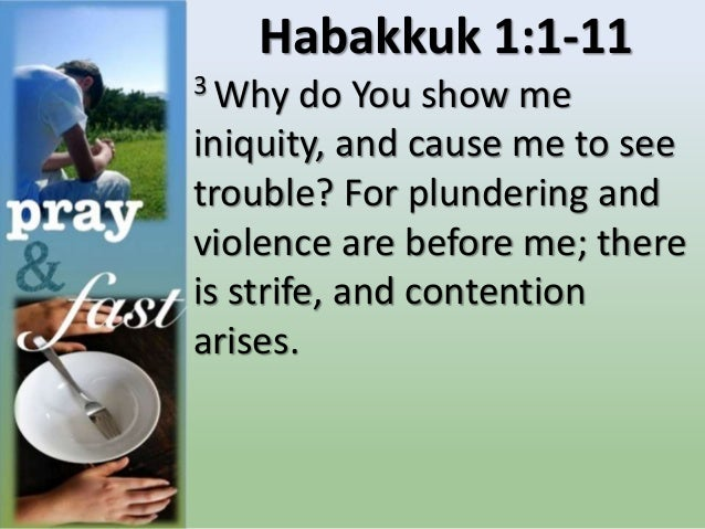 Habakkuk 1:1-11 3 Why do You show me iniquity, and cause me to see trouble? For plundering and violence are before me; the...