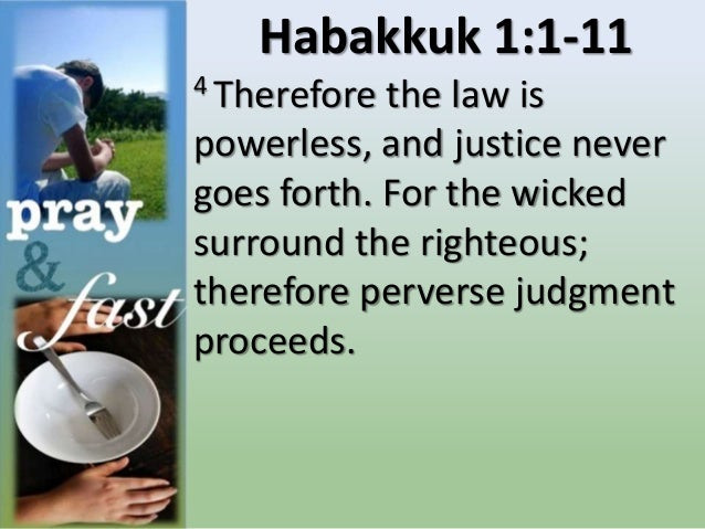 Habakkuk 1:1-11 4 Therefore the law is powerless, and justice never goes forth. For the wicked surround the righteous; the...