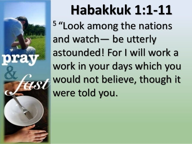 """Habakkuk 1:1-11 5 """"Look among the nations and watch— be utterly astounded! For I will work a work in your days which you w..."""