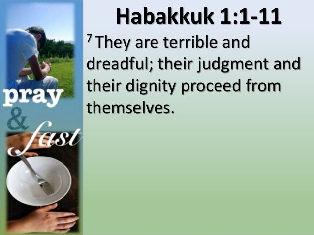Habakkuk 1:1-11 7 They are terrible and dreadful; their judgment and their dignity proceed from themselves.