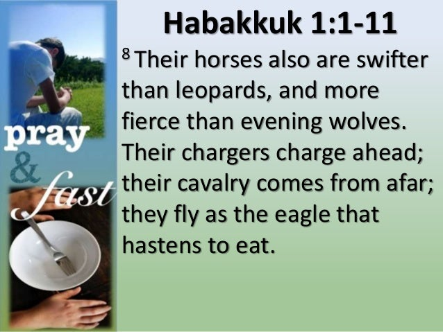Habakkuk 1:1-11 8 Their horses also are swifter than leopards, and more fierce than evening wolves. Their chargers charge ...
