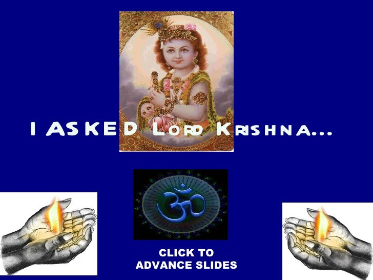 CLICK TO ADVANCE SLIDES I  asked  Lord Krishna...