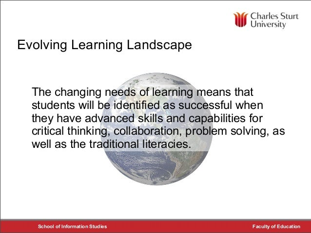 School of Information Studies Faculty of Education Evolving Learning Landscape The changing needs of learning means that s...