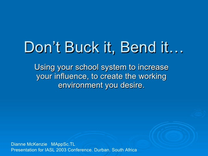 Don't Buck it, Bend it… Using your school system to increase your influence, to create the working environment you desire....