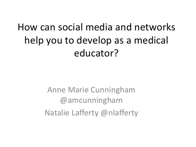 How can social media and networks help you to develop as a medical educator? Anne Marie Cunningham @amcunningham Natalie L...