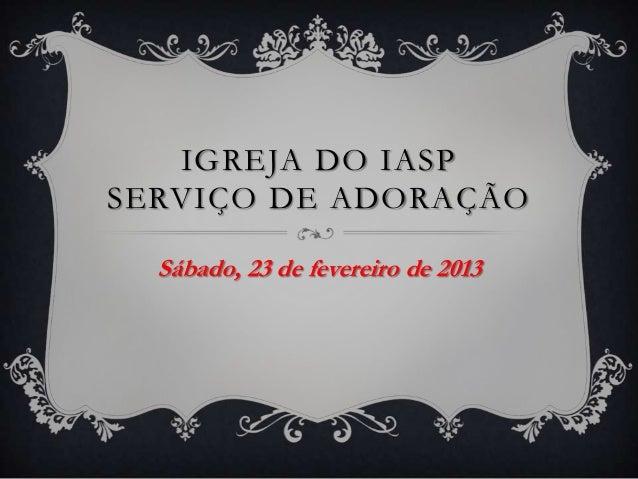 IGREJA DO IASPSERVIÇO DE ADORAÇÃO  Sábado, 23 de fevereiro de 2013