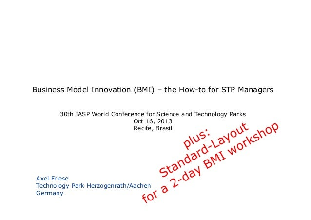 Business Model Innovation (BMI) – the How-to for STP Managers 30th IASP World Conference for Science and Technology Parks ...