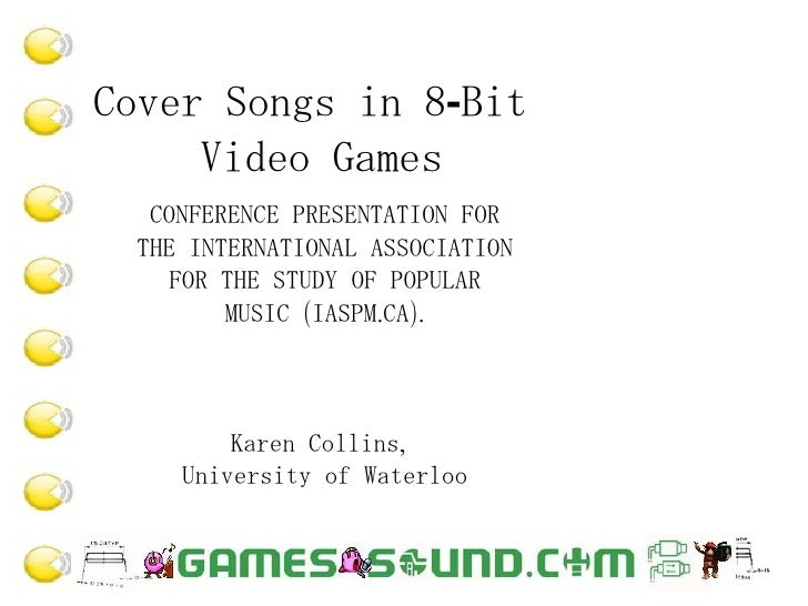 Cover Songs in 8-Bit  Video Games CONFERENCE PRESENTATION FOR THE INTERNATIONAL ASSOCIATION FOR THE STUDY OF POPULAR MUSIC...