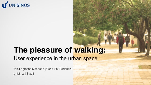 The pleasure of walking: User experience in the urban space Taís Lagranha Machado | Carla Link Federizzi Unisinos | Brazil