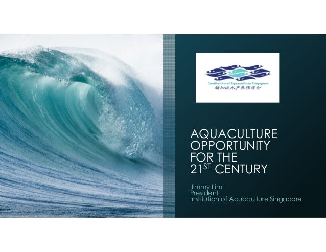 AQUACULTURE OPPORTUNITY FOR THE 21ST CENTURY Jimmy Lim President Institution of Aquaculture Singapore
