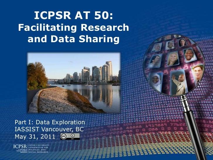 ICPSR AT 50:Facilitating Research and Data Sharing<br />Part I: Data Exploration<br />IASSIST Vancouver, BC<br />May 31, 2...