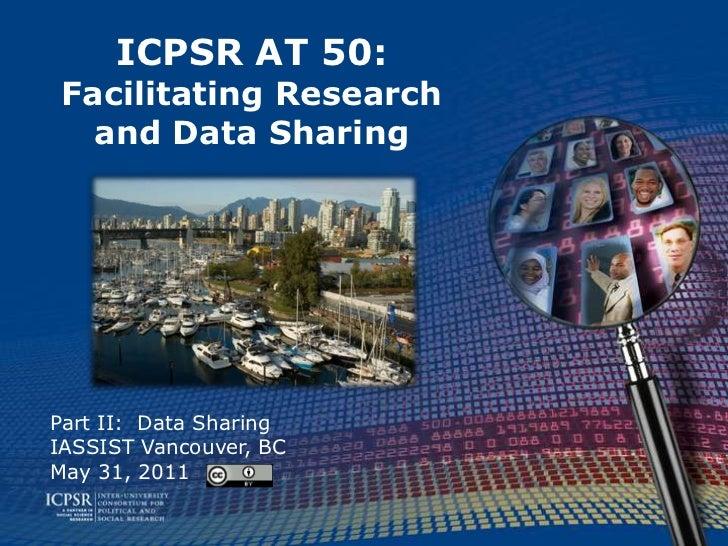 ICPSR AT 50:Facilitating Research and Data Sharing<br />Part II:  Data Sharing<br />IASSIST Vancouver, BC<br />May 31, 201...