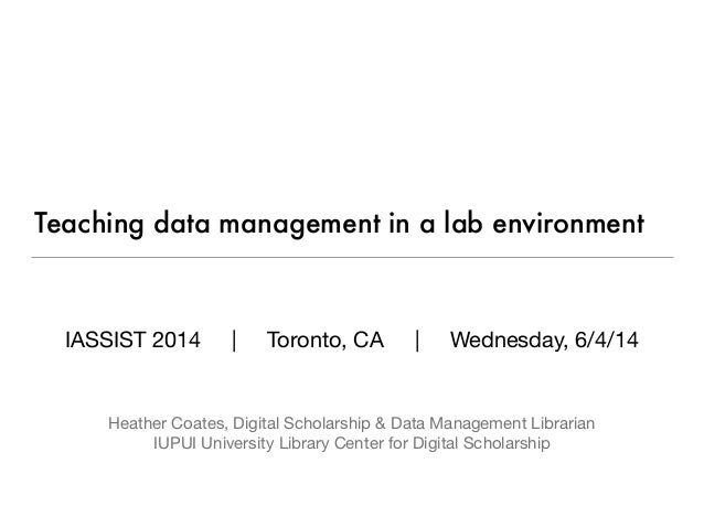 Teaching data management in a lab environment IASSIST 2014 | Toronto, CA | Wednesday, 6/4/14     Heather Coates, Digital S...