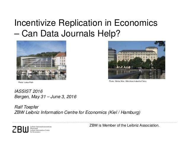 ZBW is Member of the Leibniz Association. Incentivize Replication in Economics – Can Data Journals Help? IASSIST 2016 Berg...
