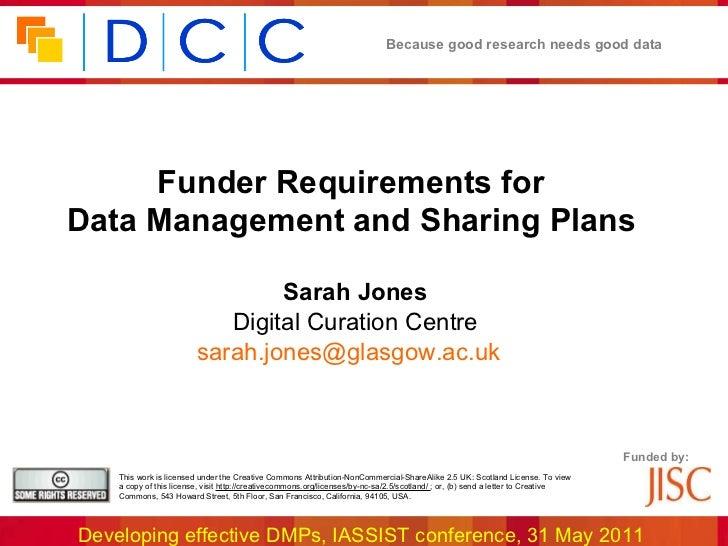 <ul><li>Funder Requirements for  </li></ul><ul><li>Data Management and Sharing Plans   </li></ul><ul><li>Sarah Jones </li>...
