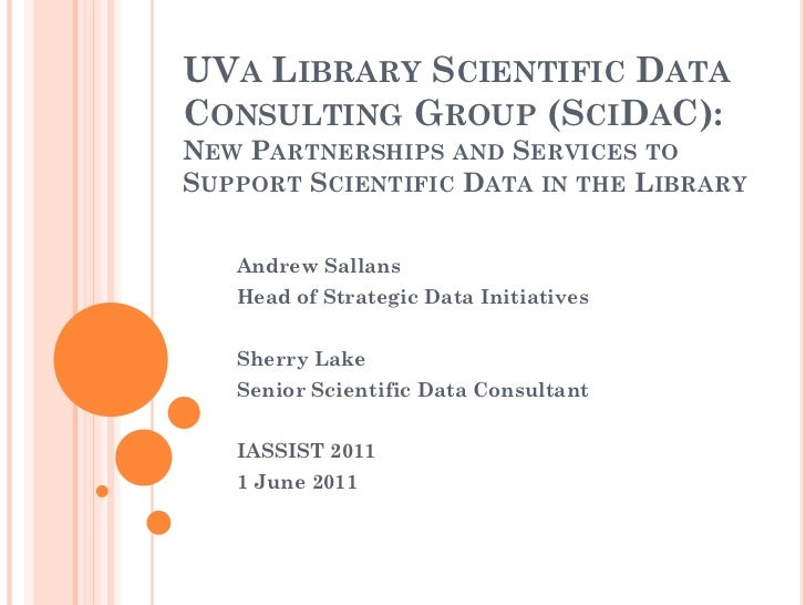 UVA LIBRARY SCIENTIFIC DATACONSULTING GROUP (SCIDAC):NEW PARTNERSHIPS AND SERVICES TOSUPPORT SCIENTIFIC DATA IN THE LIBRAR...