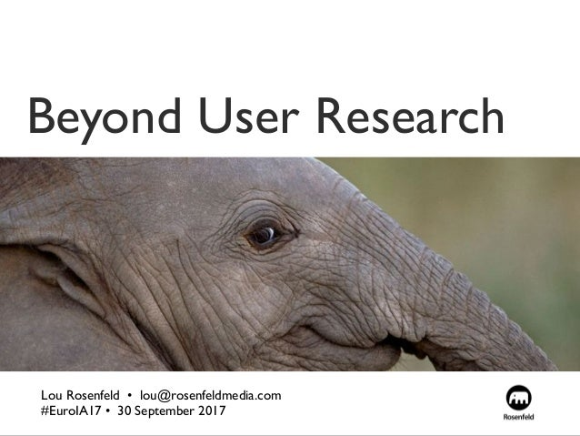 Beyond User Research Lou Rosenfeld •  lou@rosenfeldmedia.com #EuroIA17 • 30 September 2017