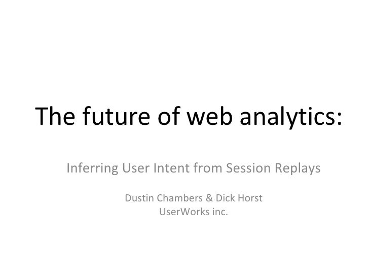 The future of web analytics: Inferring User Intent from Session Replays Dustin Chambers & Dick Horst UserWorks inc.
