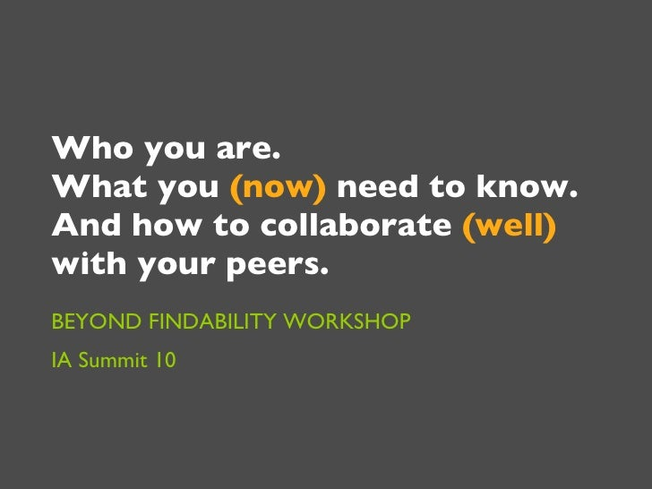 Who you are.  What you  (now)  need to know.  And how to collaborate  (well)  with your peers.  BEYOND FINDABILITY WORKSHO...