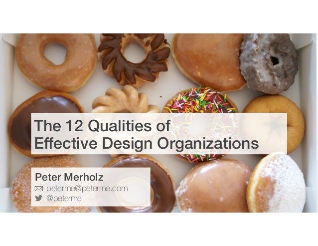 The 12 Qualities of  Effective Design Organizations Peter Merholz peterme@peterme.com @peterme