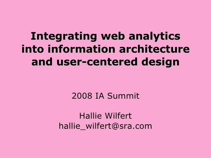 Integrating web analytics into information architecture and user-centered design 2008 IA Summit Hallie Wilfert [email_addr...