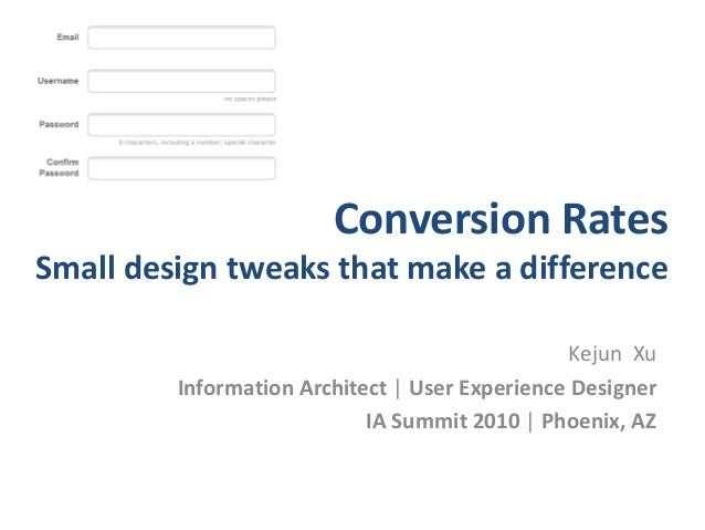 Conversion Rates Small design tweaks that make a difference Kejun Xu Information Architect | User Experience Designer IA S...