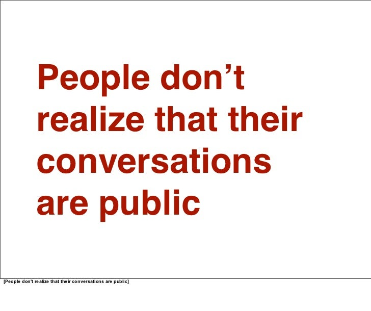 Online things are different. We're missing all those social cues from the real world. So people are posting content public...