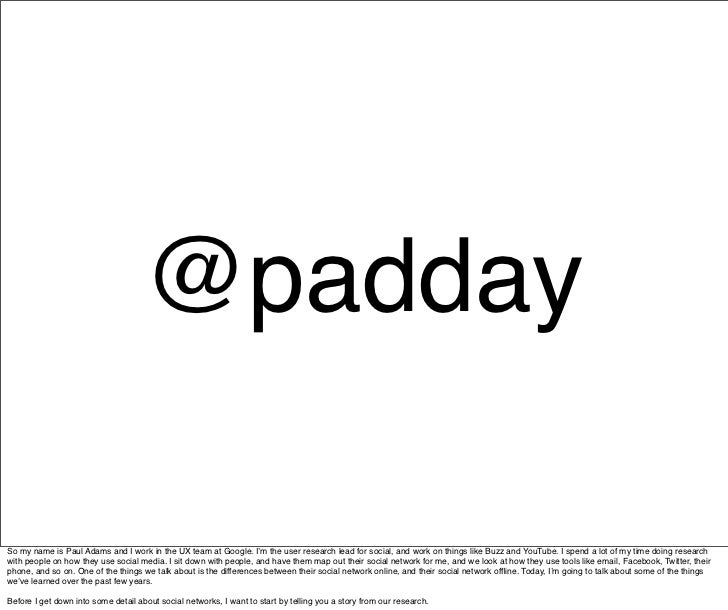 @padday  So my name is Paul Adams and I work in the UX team at Google. I'm the user research lead for social, and work on ...