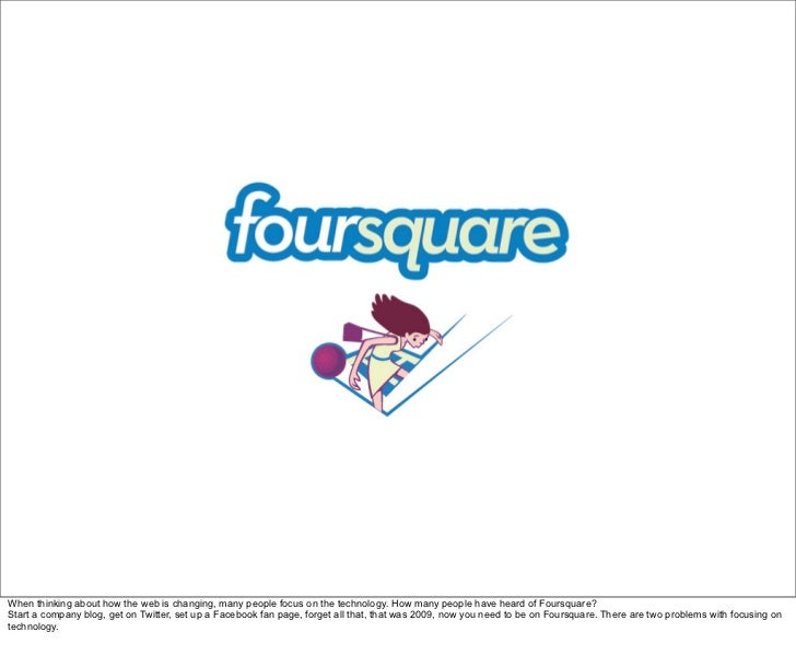When thinking about how the web is changing, many people focus on the technology. How many people have heard of Foursquare...