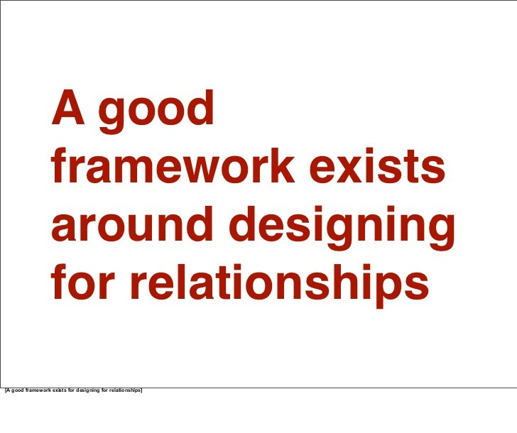 We actually have a framework for thinking about, and designing for, our different relationships. For decades, people have ...