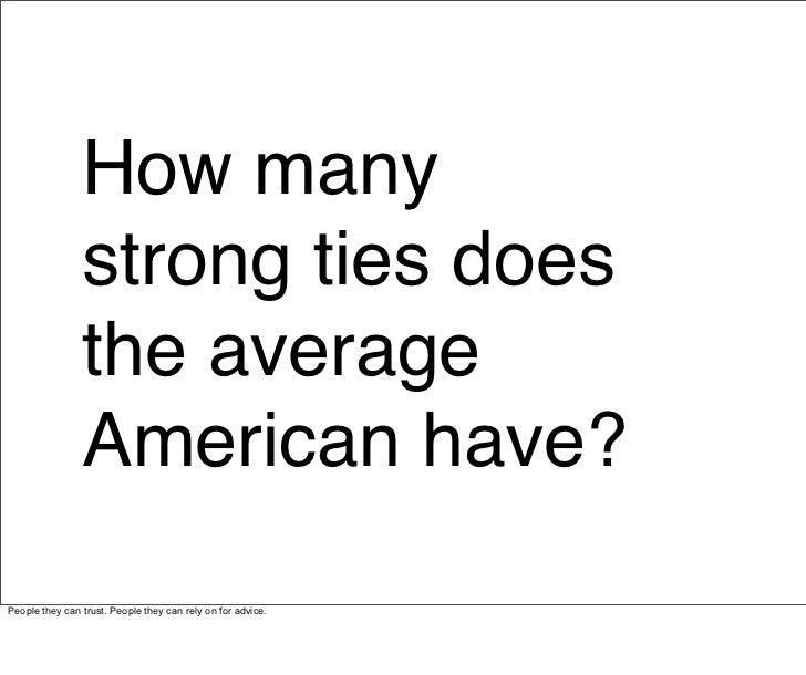 A study of 3000 randomly chosen Americans showed that the average American has just four strong ties. Most had between two...