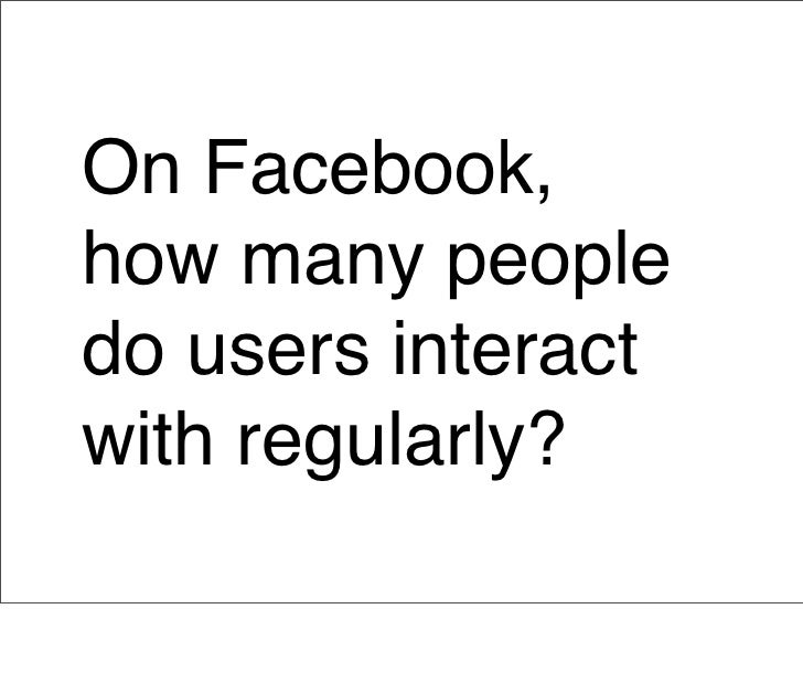 Average of 130                 Facebook friends                  Only interact regularly                 with 4 to 6  Many...