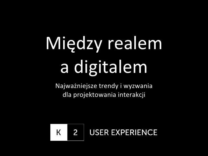 Między realem  a digitalem Najważniejsze trendy i wyzwania    dla projektowania interakcji