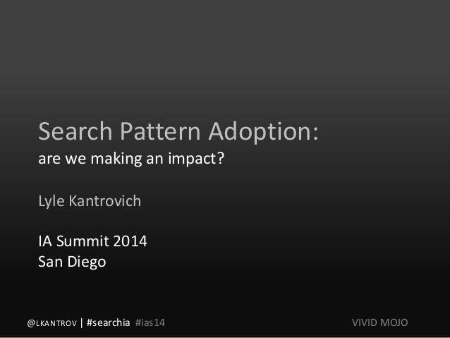 Search Pattern Adoption: are we making an impact? Lyle Kantrovich IA Summit 2014 San Diego @LKANTROV | #searchia #ias14 VI...