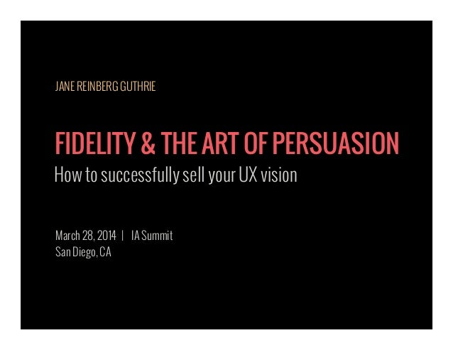 FIDELITY & THE ART OF PERSUASION How to successfully sell your UX vision March 28, 2014 | IA Summit San Diego, CA JANE REI...