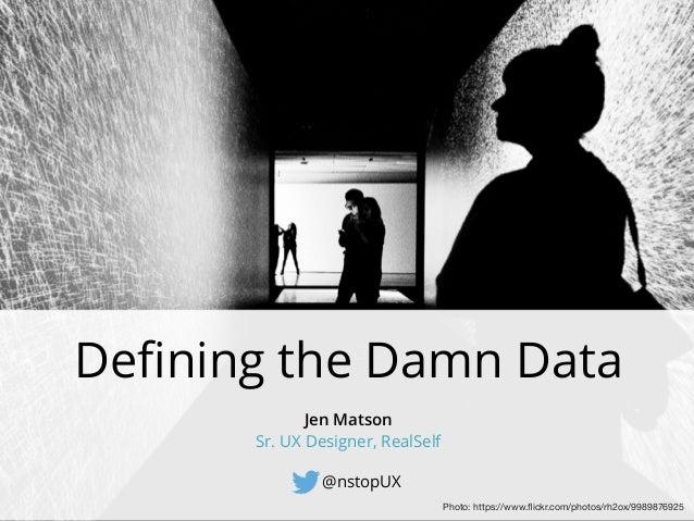 Defining the Damn Data @nstopUX Jen Matson Sr. UX Designer, RealSelf Photo: https://www.flickr.com/photos/rh2ox/9989876925