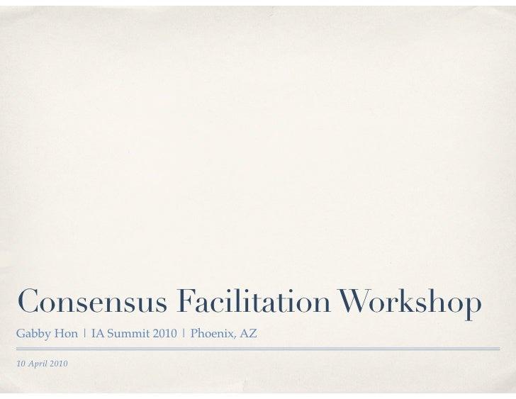 Consensus Facilitation Workshop Gabby Hon | IA Summit 2010 | Phoenix, AZ  10 April 2010