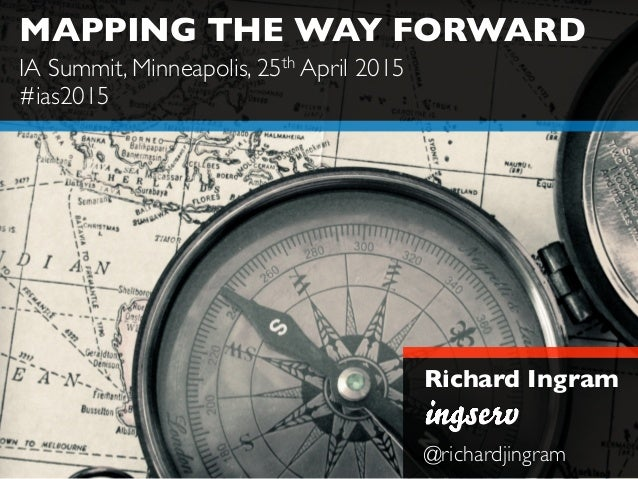 MAPPING THE WAY FORWARD Richard Ingram @richardjingram IA Summit, Minneapolis, 25th April 2015 #ias2015