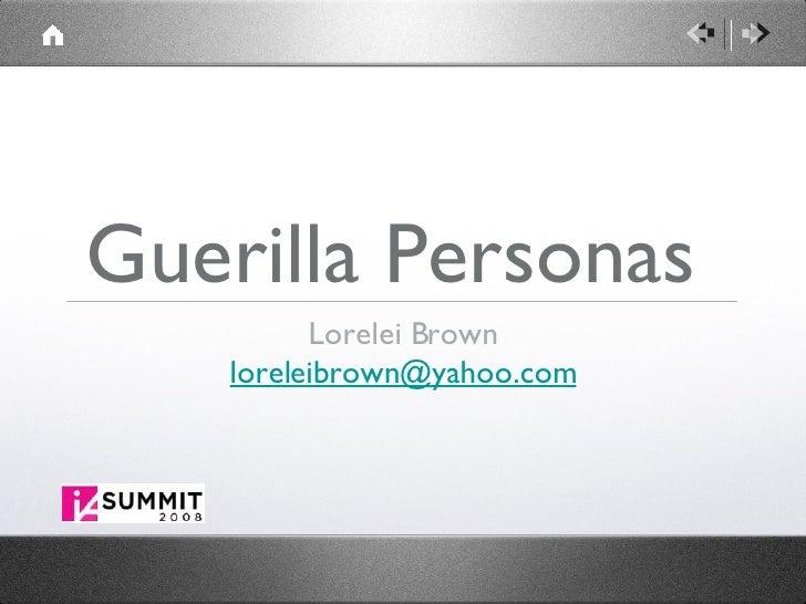 Guerilla Personas  <ul><li>Lorelei Brown </li></ul><ul><li>[email_address] </li></ul>