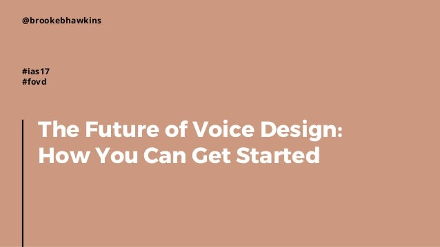 The Future of Voice Design: How You Can Get Started @brookebhawkins #ias17 #fovd