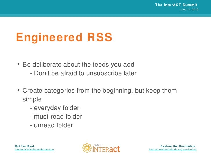 Engineered RSS <ul><li>Be deliberate about the feeds you add </li></ul><ul><li>- Don't be afraid to unsubscribe later </li...