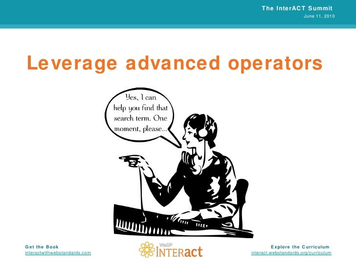 Leverage advanced operators The InterACT Summit  June 11, 2010 Explore the Curriculum  interact.webstandards.org /curricul...