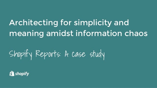 Architecting for simplicity and meaning amidst information chaos Shopify Reports: A case study