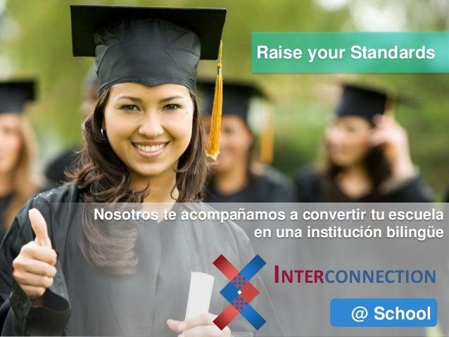 INTERCONNECTION @ School Raise your Standards Nosotros te acompañamos a convertir tu escuela en una institución bilingüe