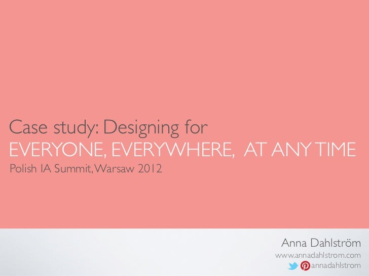 Case study: Designing forEVERYONE, EVERYWHERE, AT ANY TIMEPolish IA Summit, Warsaw 2012                                 An...